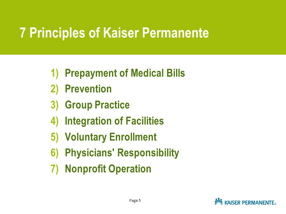 Page 5 7 Principles of Kaiser Permanente 1)Prepayment of Medical Bills 2)Prevention 3)Group Practice 4)Integration of Facilities 5)Voluntary Enrollmen