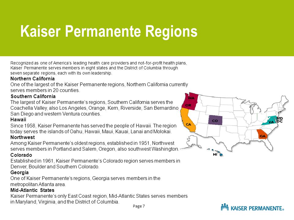 Page 7 Kaiser Permanente Regions Recognized as one of America's leading health care providers and not-for-profit health plans, Kaiser Permanente serves members in eight states and the District of Columbia through seven separate regions, each with its own leadership.
