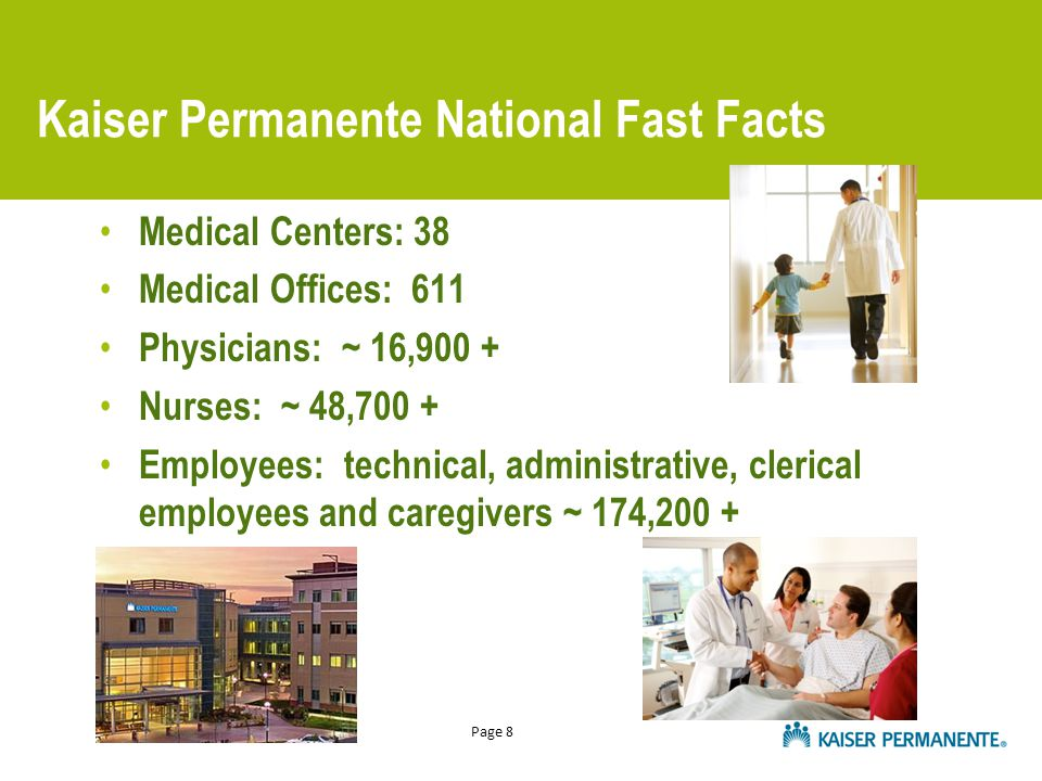 Page 8 Kaiser Permanente National Fast Facts Medical Centers: 38 Medical Offices: 611 Physicians: ~ 16,900 + Nurses: ~ 48,700 + Employees: technical,