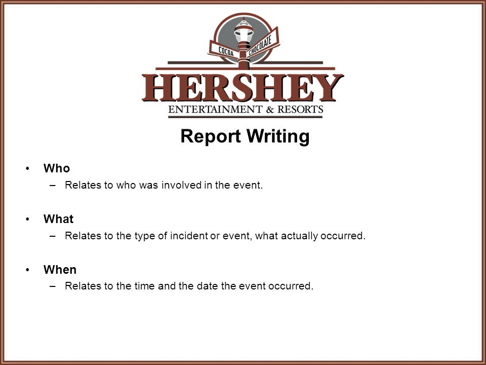 Report Writing Who –Relates to who was involved in the event. What –Relates to the type of incident or event, what actually occurred. When –Relates to