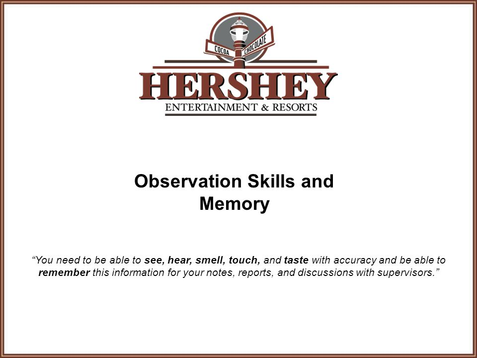 Observation Skills and Memory You need to be able to see, hear, smell, touch, and taste with accuracy and be able to remember this information for your notes, reports, and discussions with supervisors.
