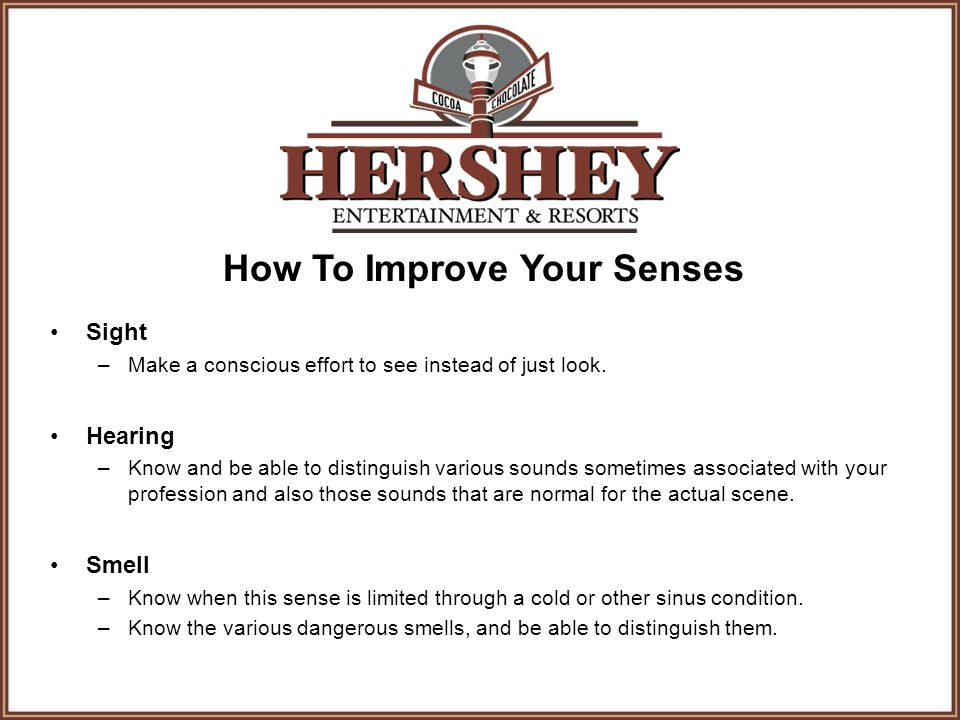 How To Improve Your Senses Sight –Make a conscious effort to see instead of just look. Hearing –Know and be able to distinguish various sounds sometim