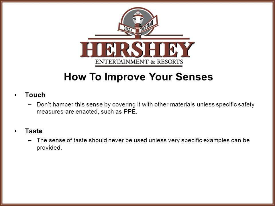 How To Improve Your Senses Touch –Don't hamper this sense by covering it with other materials unless specific safety measures are enacted, such as PPE.
