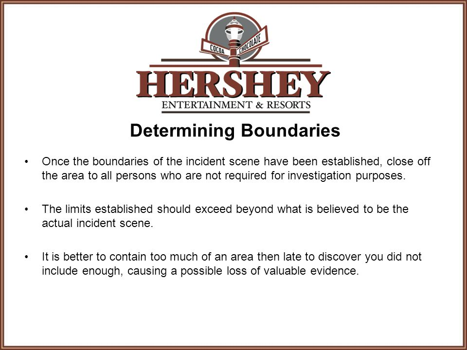 Determining Boundaries Once the boundaries of the incident scene have been established, close off the area to all persons who are not required for investigation purposes.