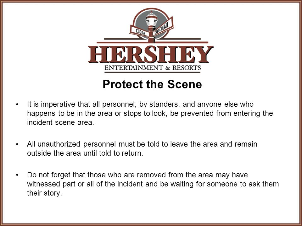 Protect the Scene It is imperative that all personnel, by standers, and anyone else who happens to be in the area or stops to look, be prevented from