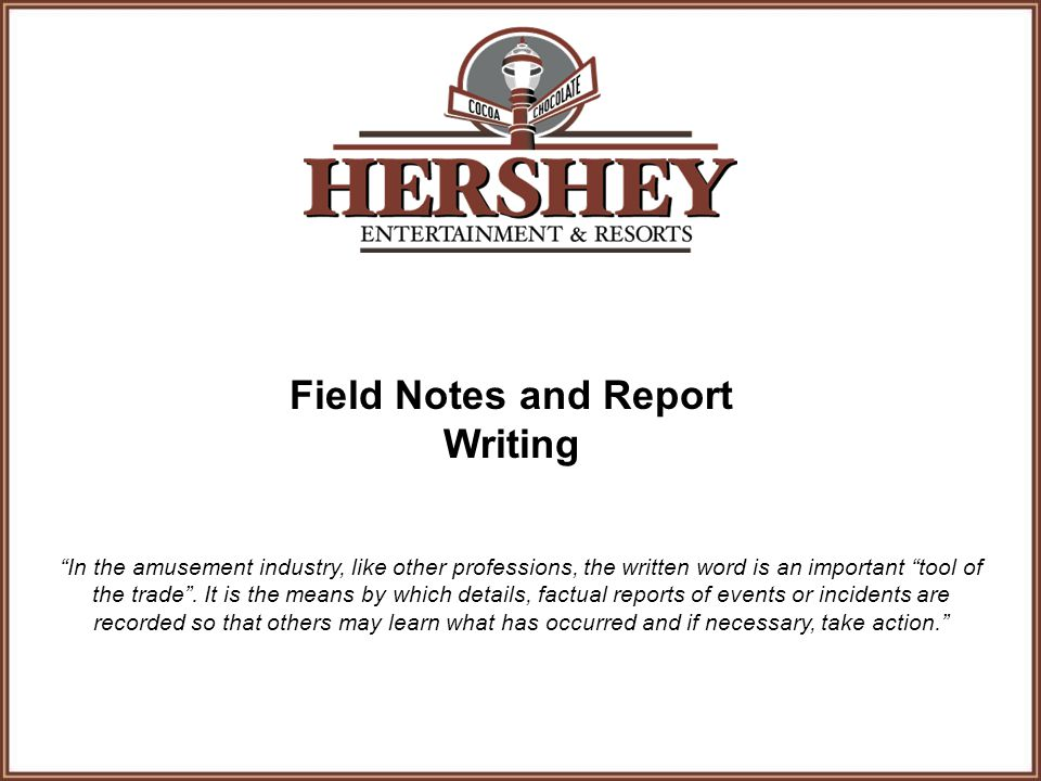 Field Notes and Report Writing In the amusement industry, like other professions, the written word is an important tool of the trade .