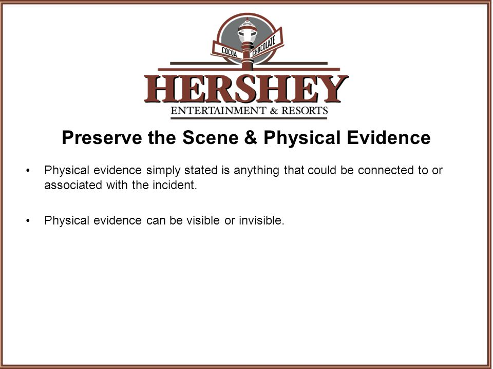 Preserve the Scene & Physical Evidence Physical evidence simply stated is anything that could be connected to or associated with the incident.