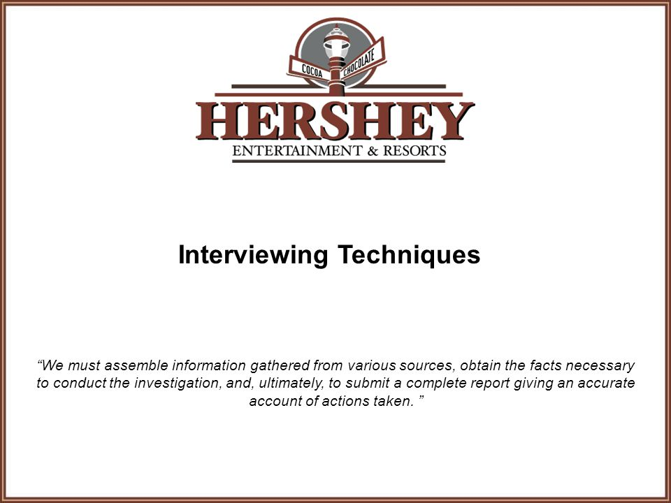 Interviewing Techniques We must assemble information gathered from various sources, obtain the facts necessary to conduct the investigation, and, ultimately, to submit a complete report giving an accurate account of actions taken.