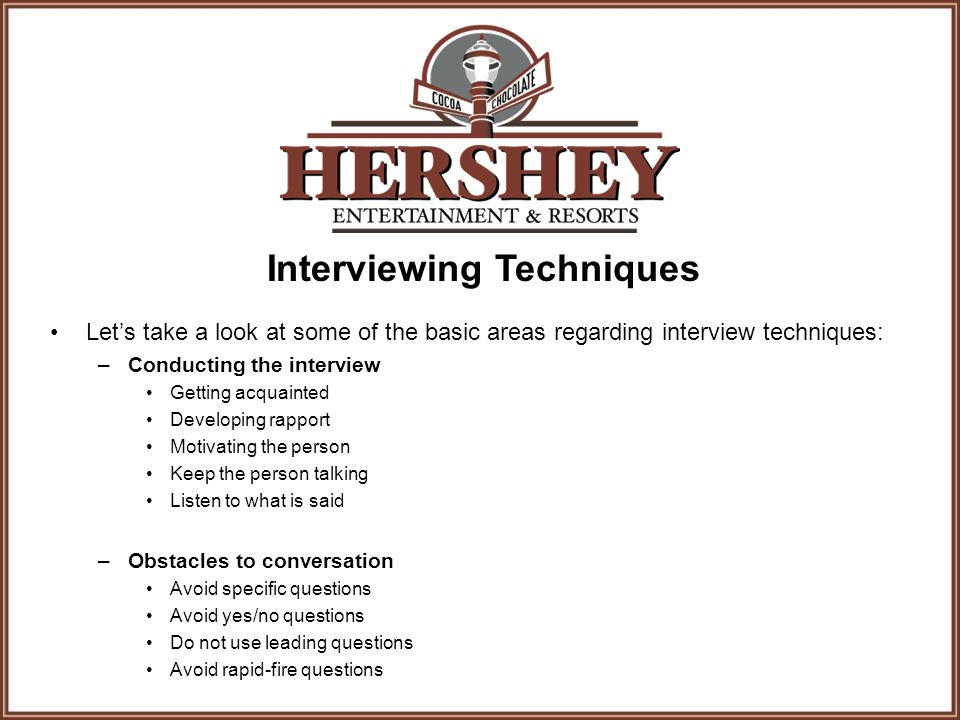 Interviewing Techniques Let's take a look at some of the basic areas regarding interview techniques: –Conducting the interview Getting acquainted Developing rapport Motivating the person Keep the person talking Listen to what is said –Obstacles to conversation Avoid specific questions Avoid yes/no questions Do not use leading questions Avoid rapid-fire questions