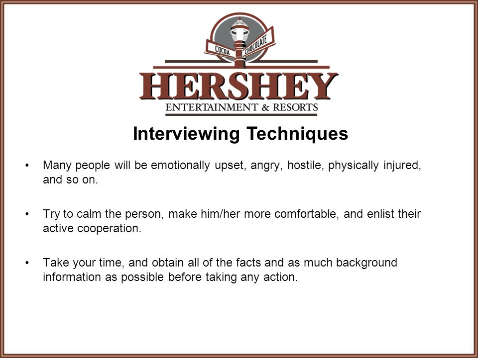 Interviewing Techniques Many people will be emotionally upset, angry, hostile, physically injured, and so on. Try to calm the person, make him/her mor