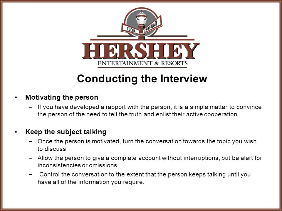 Conducting the Interview Motivating the person –If you have developed a rapport with the person, it is a simple matter to convince the person of the need to tell the truth and enlist their active cooperation.