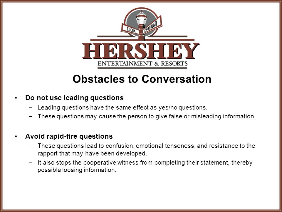 Obstacles to Conversation Do not use leading questions –Leading questions have the same effect as yes/no questions. –These questions may cause the per