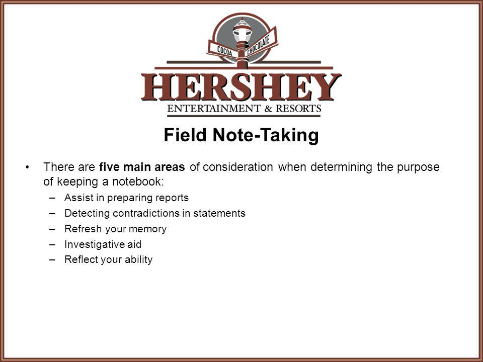 Field Note-Taking There are five main areas of consideration when determining the purpose of keeping a notebook: –Assist in preparing reports –Detecting contradictions in statements –Refresh your memory –Investigative aid –Reflect your ability