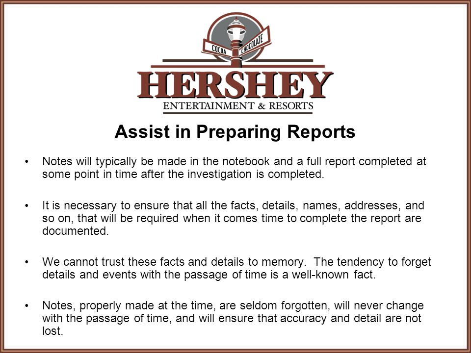 Assist in Preparing Reports Notes will typically be made in the notebook and a full report completed at some point in time after the investigation is