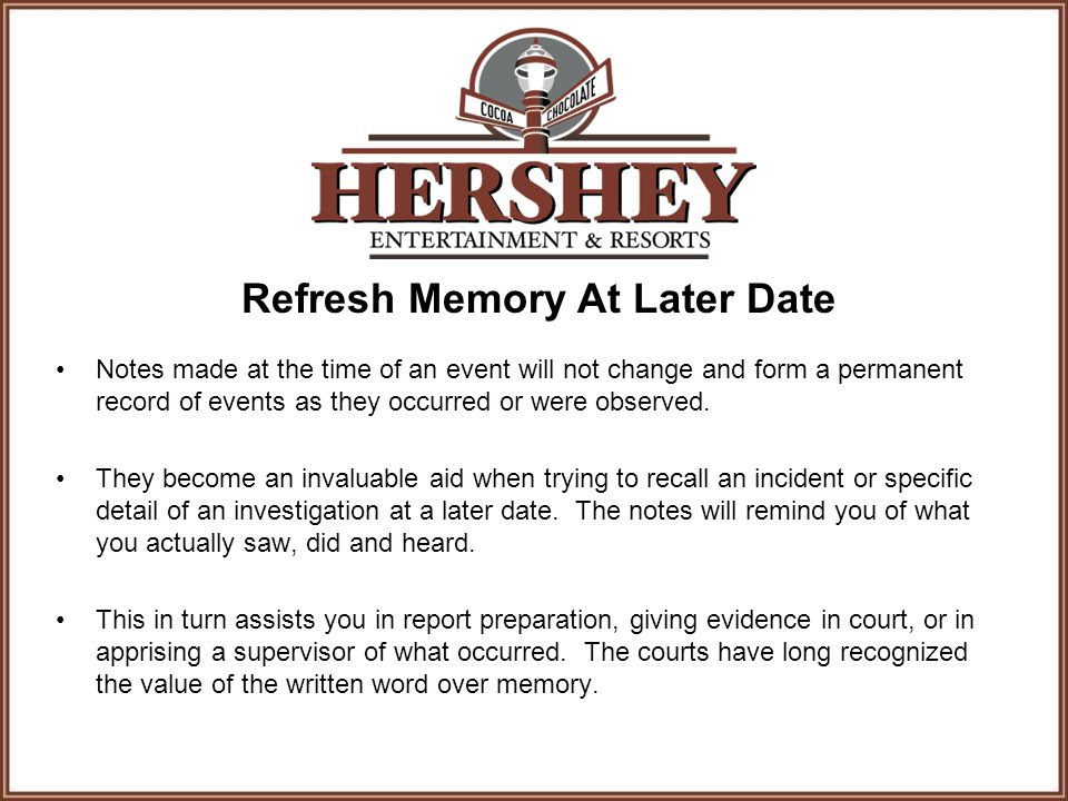 Refresh Memory At Later Date Notes made at the time of an event will not change and form a permanent record of events as they occurred or were observe