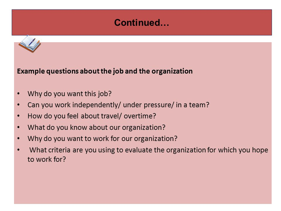 Continued… Example questions about the job and the organization Why do you want this job.