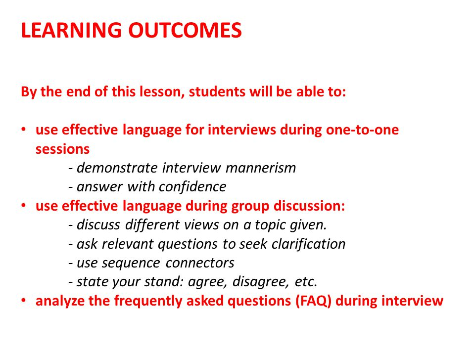 LEARNING OUTCOMES By the end of this lesson, students will be able to: use effective language for interviews during one-to-one sessions - demonstrate interview mannerism - answer with confidence use effective language during group discussion: - discuss different views on a topic given.