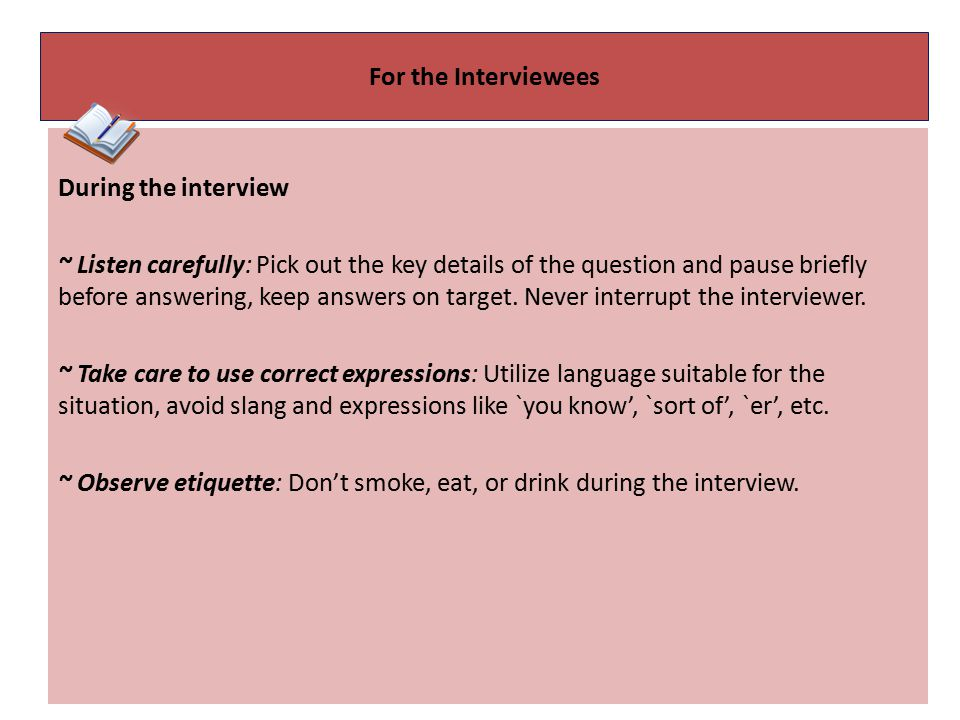 For the Interviewees During the interview ~ Listen carefully: Pick out the key details of the question and pause briefly before answering, keep answers on target.