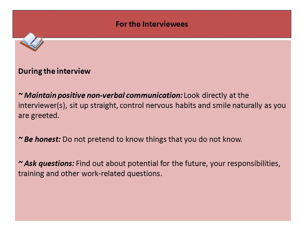 For the Interviewees During the interview ~ Maintain positive non-verbal communication: Look directly at the interviewer(s), sit up straight, control nervous habits and smile naturally as you are greeted.