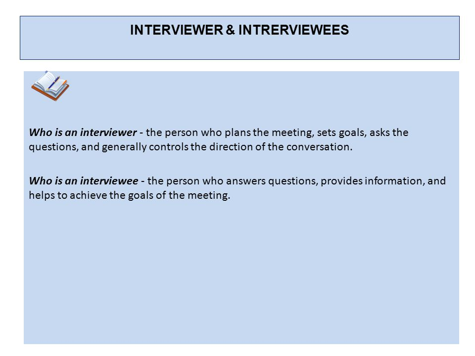 INTERVIEWER & INTRERVIEWEES Who is an interviewer - the person who plans the meeting, sets goals, asks the questions, and gener­ally controls the direction of the conversation.