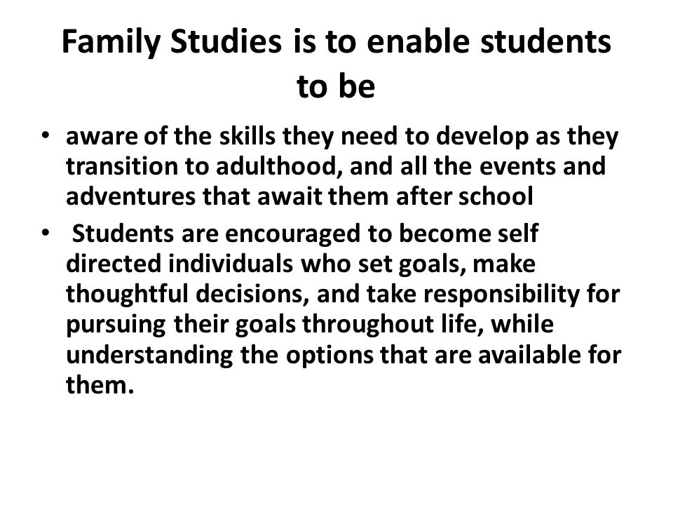 Family Studies is to enable students to be aware of the skills they need to develop as they transition to adulthood, and all the events and adventures that await them after school Students are encouraged to become self directed individuals who set goals, make thoughtful decisions, and take responsibility for pursuing their goals throughout life, while understanding the options that are available for them.