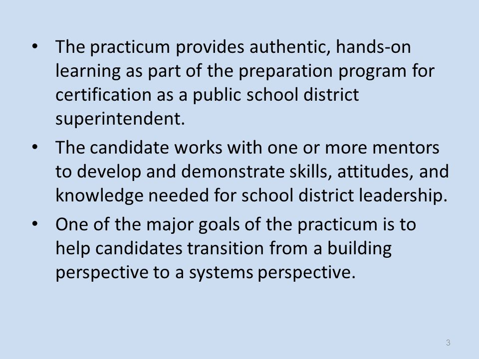 The practicum is designed to provide candidates with practical experiences that will prepare them to become effective superintendents.