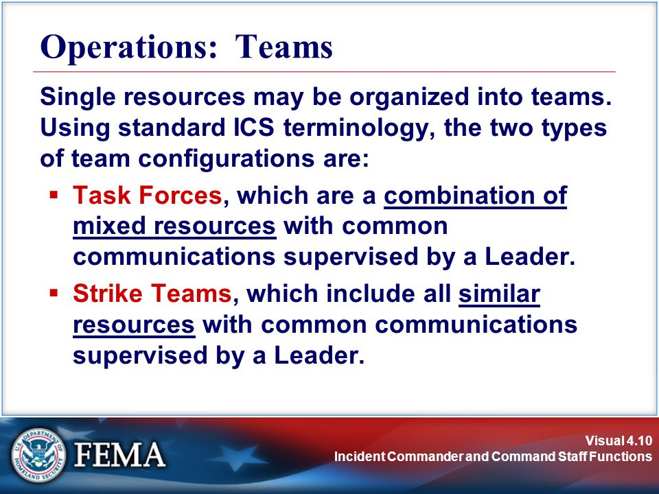 Visual 4.10 Incident Commander and Command Staff Functions Operations: Teams Single resources may be organized into teams.
