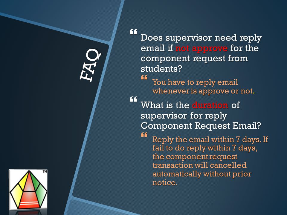 FAQ  Does supervisor need reply email if not approve for the component request from students?  You have to reply email whenever is approve or not. 