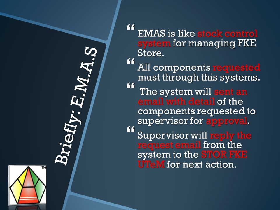 Flow of E.M.A.S System System Email for Components request from students Reply Approval Email of Supervisor to STOR FKE UTeM STOR Manager will take action according to the approval email Student action Supervisor action Stock Manager action