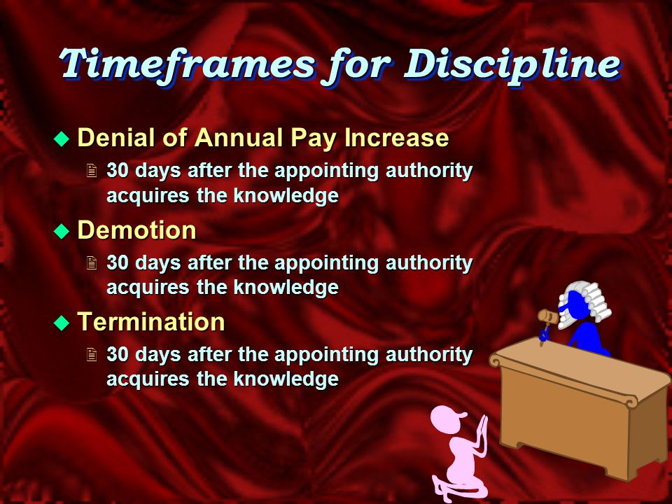 Timeframes for Discipline  Suspension  5 workdays* following the close of the employee's next shift, after the appointing authority acquires knowledge of the infraction * Saturdays, Sundays, legal holidays, and employee leave days are excluded in calculating the 5 workday period
