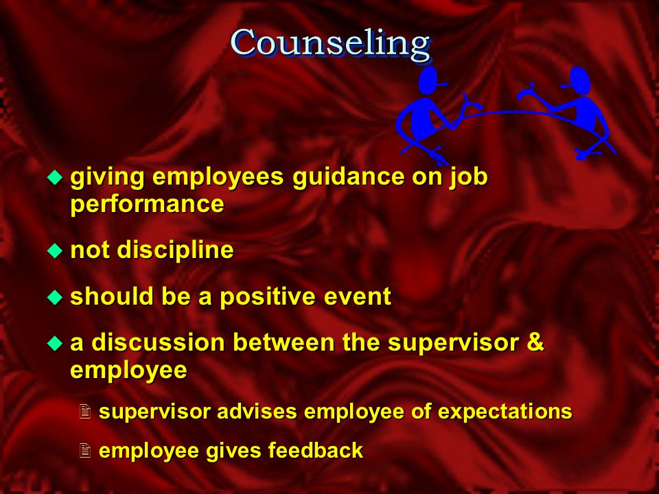 CounselingCounseling  Role of Supervisor  Clearly define expectations  On-going communication with employees  Solicit input from employees  Provide support, when necessary  Provide constructive feedback regarding performance  Make informed decisions (HR is available for guidance and support)  Document events to support and defend decisions