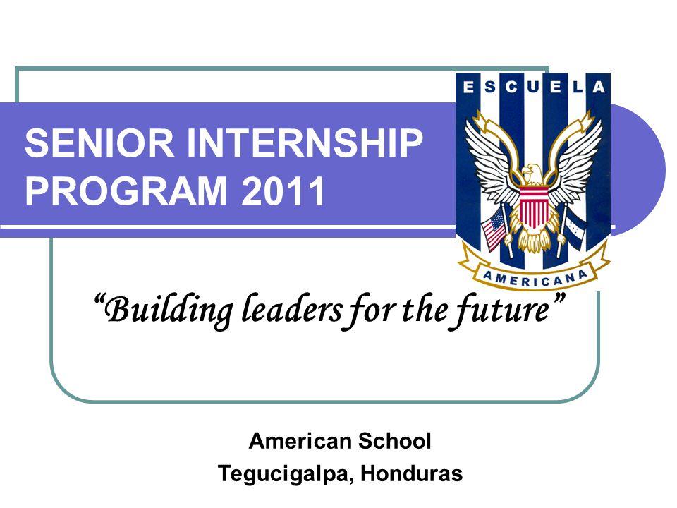 "SENIOR INTERNSHIP PROGRAM 2011 ""Building leaders for the future"" American School Tegucigalpa, Honduras"