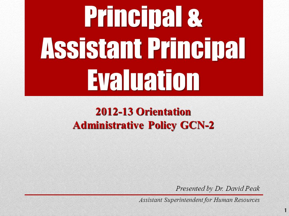 Principal & Assistant Principal Evaluation 2012-13 Orientation Administrative Policy GCN-2 Presented by Dr.