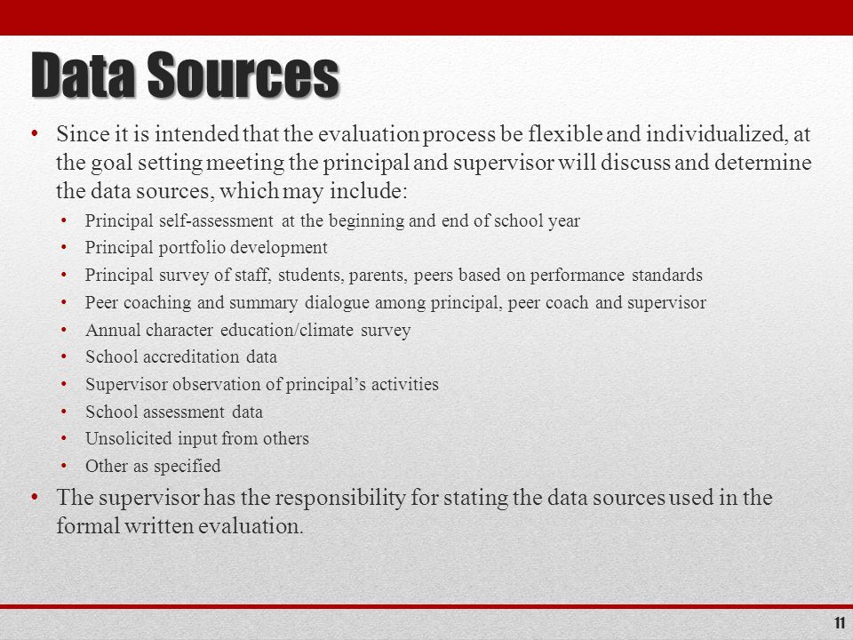 Data Sources Since it is intended that the evaluation process be flexible and individualized, at the goal setting meeting the principal and supervisor will discuss and determine the data sources, which may include: Principal self-assessment at the beginning and end of school year Principal portfolio development Principal survey of staff, students, parents, peers based on performance standards Peer coaching and summary dialogue among principal, peer coach and supervisor Annual character education/climate survey School accreditation data Supervisor observation of principal's activities School assessment data Unsolicited input from others Other as specified The supervisor has the responsibility for stating the data sources used in the formal written evaluation.