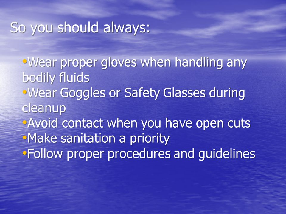 Wear proper gloves when handling any bodily fluids Wear proper gloves when handling any bodily fluids Wear Goggles or Safety Glasses during cleanup Wear Goggles or Safety Glasses during cleanup Avoid contact when you have open cuts Avoid contact when you have open cuts Make sanitation a priority Make sanitation a priority Follow proper procedures and guidelines Follow proper procedures and guidelines So you should always: