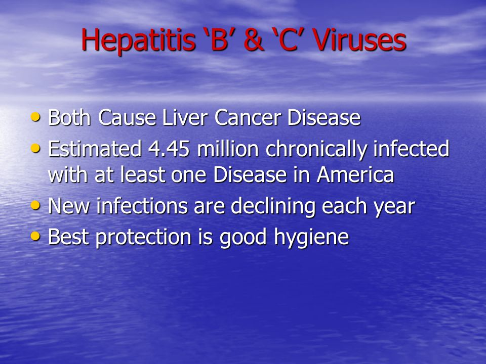 Hepatitis 'B' & 'C' Viruses Both Cause Liver Cancer Disease Both Cause Liver Cancer Disease Estimated 4.45 million chronically infected with at least one Disease in America Estimated 4.45 million chronically infected with at least one Disease in America New infections are declining each year New infections are declining each year Best protection is good hygiene Best protection is good hygiene