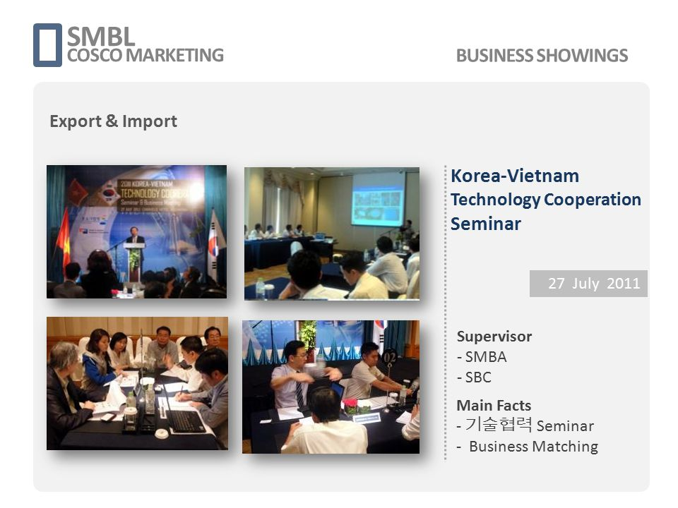 Korea-Vietnam Technology Cooperation Seminar 27 July 2011 Supervisor - SMBA - SBC Main Facts - 기술협력 Seminar - Business Matching SMBL COSCO MARKETING B