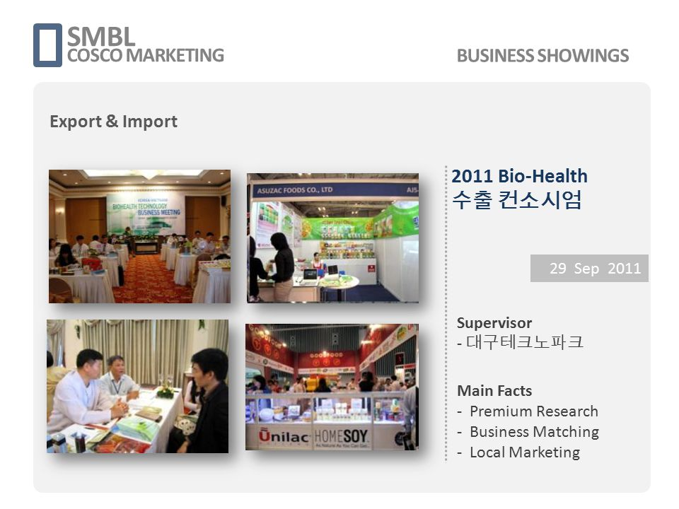2011 Bio-Health 수출 컨소시엄 29 Sep 2011 Supervisor - 대구테크노파크 Main Facts - Premium Research - Business Matching - Local Marketing SMBL COSCO MARKETING BUSI