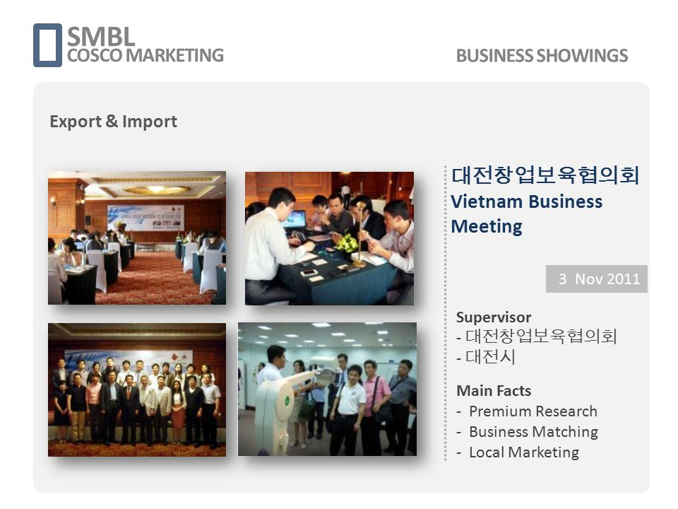 대전창업보육협의회 Vietnam Business Meeting 3 Nov 2011 Supervisor - 대전창업보육협의회 - 대전시 Main Facts - Premium Research - Business Matching - Local Marketing SMBL CO