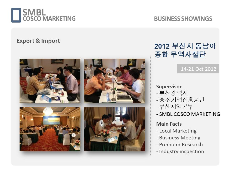 2012 부산시 동남아 종합 무역사절단 SMBL COSCO MARKETING 14-21 Oct 2012 Supervisor - 부산광역시 - 중소기업진흥공단 부산지역본부 - SMBL COSCO MARKETING Main Facts - Local Marketing - Business Meeting - Premium Research - Industry inspection BUSINESS SHOWINGS Export & Import