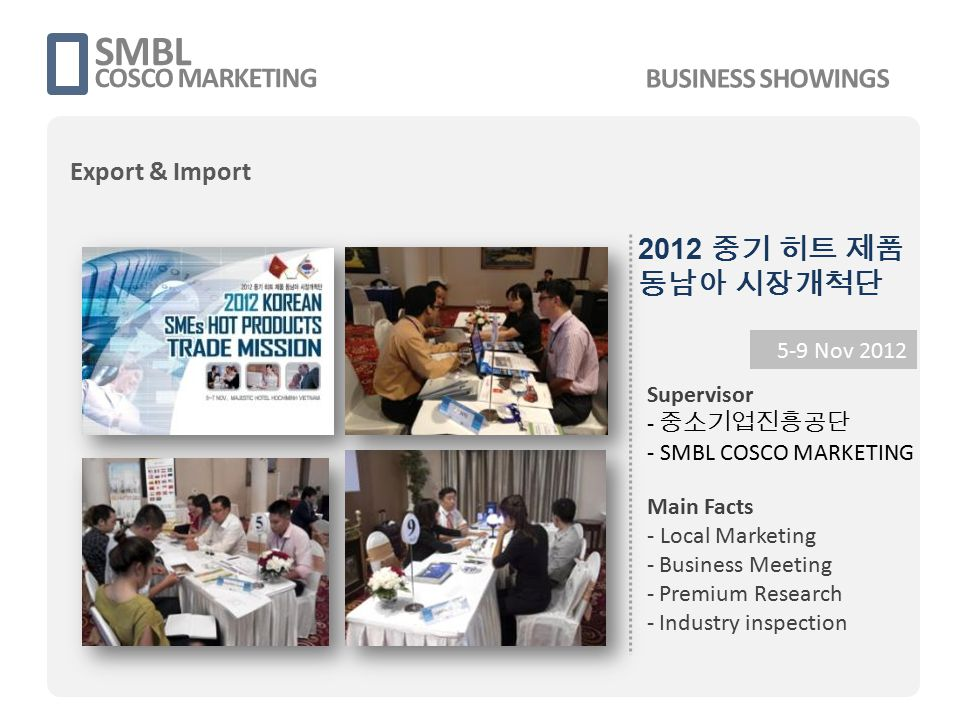 2012 중기 히트 제품 동남아 시장개척단 SMBL COSCO MARKETING 5-9 Nov 2012 Supervisor - 중소기업진흥공단 - SMBL COSCO MARKETING Main Facts - Local Marketing - Business Meeting