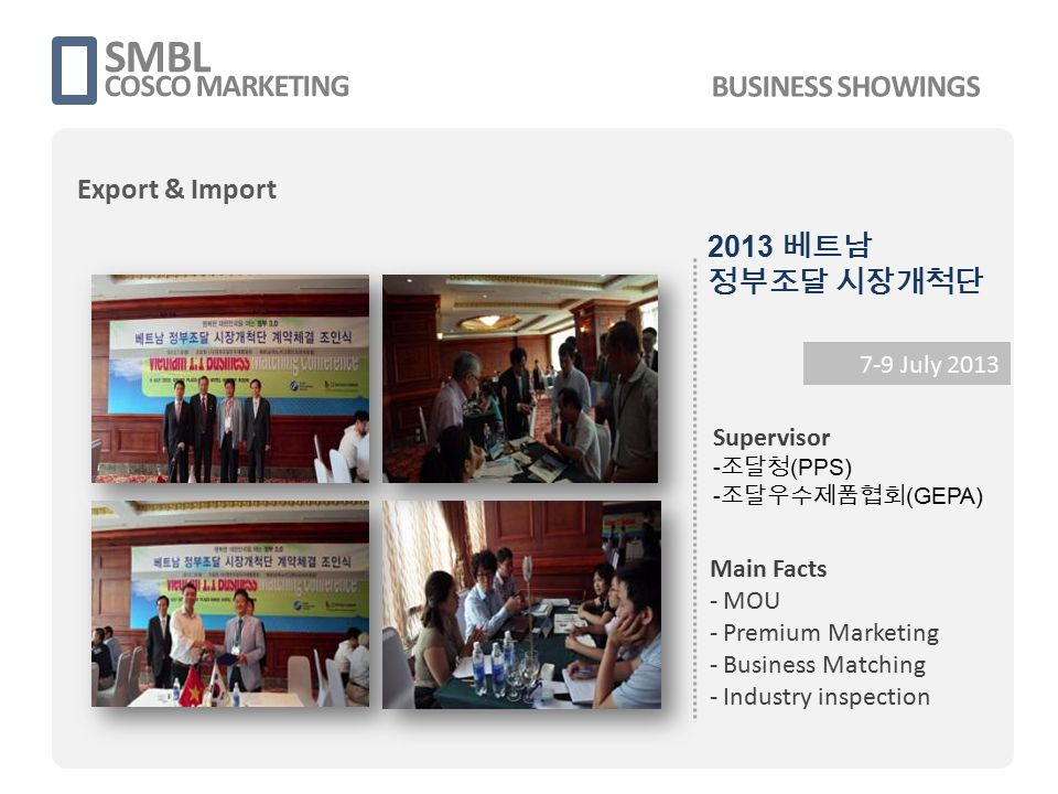 SMBL COSCO MARKETING 7-9 July 2013 Supervisor - 조달청 (PPS) - 조달우수제품협회 (GEPA) Main Facts - MOU - Premium Marketing - Business Matching - Industry inspec