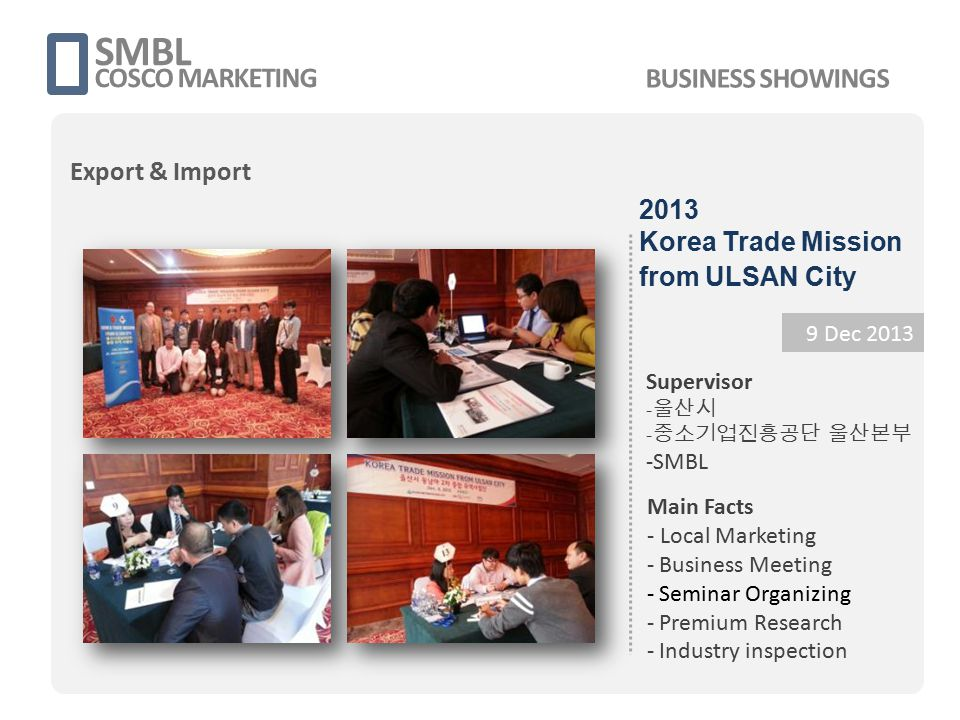 SMBL COSCO MARKETING 9 Dec 2013 Supervisor - 울산시 - 중소기업진흥공단 울산본부 -SMBL Main Facts - Local Marketing - Business Meeting - Seminar Organizing - Premium