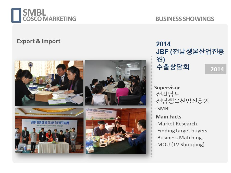 SMBL COSCO MARKETING 2014 Supervisor - 전라남도 - 전남생물산업진흥원 - SMBL Main Facts - Market Research. - Finding target buyers - Business Matching. - MOU (TV Sh