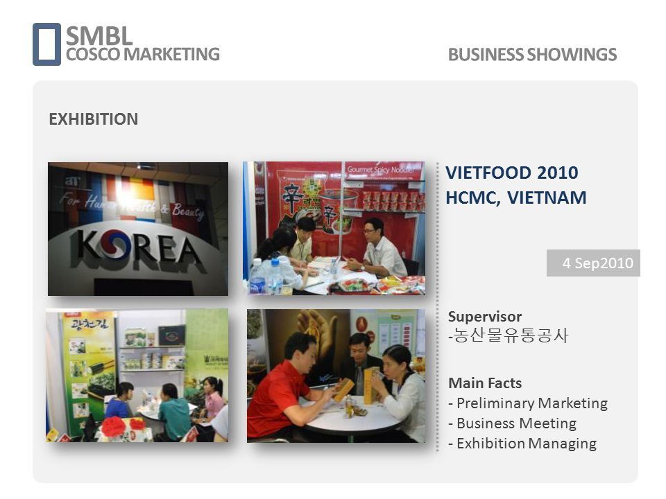 VIETFOOD 2010 HCMC, VIETNAM 4 Sep2010 Supervisor - 농산물유통공사 Main Facts - Preliminary Marketing - Business Meeting - Exhibition Managing SMBL COSCO MARK