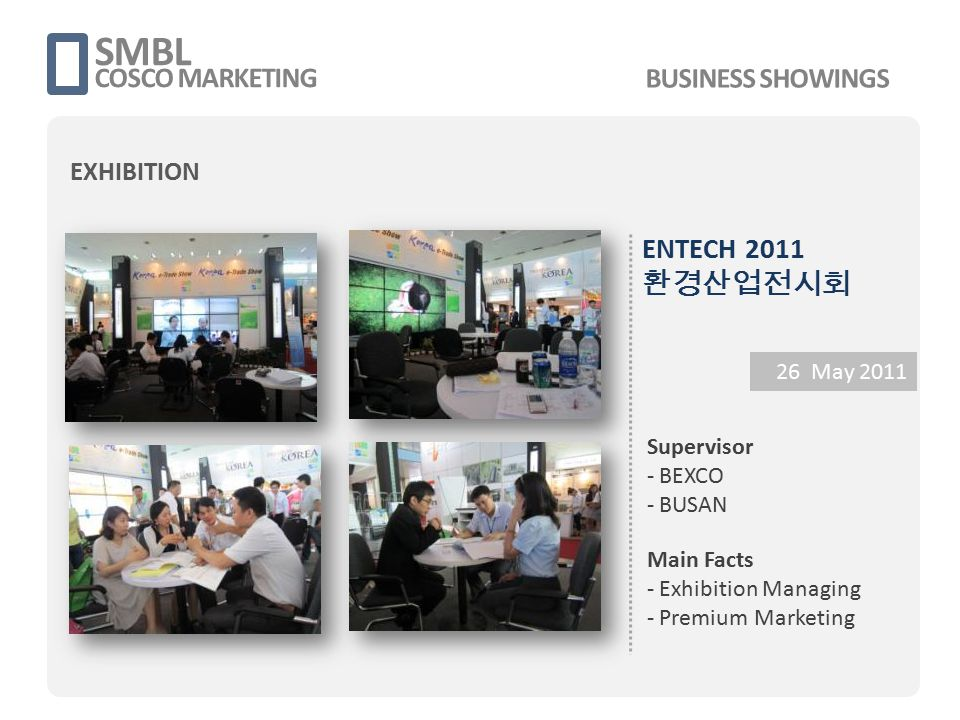 ENTECH 2011 환경산업전시회 26 May 2011 Supervisor - BEXCO - BUSAN Main Facts - Exhibition Managing - Premium Marketing SMBL COSCO MARKETING BUSINESS SHOWINGS