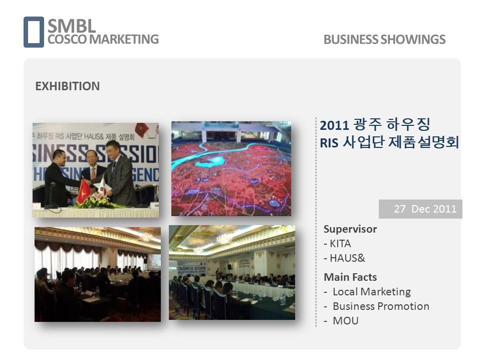 2011 광주 하우징 RIS 사업단 제품설명회 27 Dec 2011 Supervisor - KITA - HAUS& Main Facts - Local Marketing - Business Promotion - MOU SMBL COSCO MARKETING BUSINESS