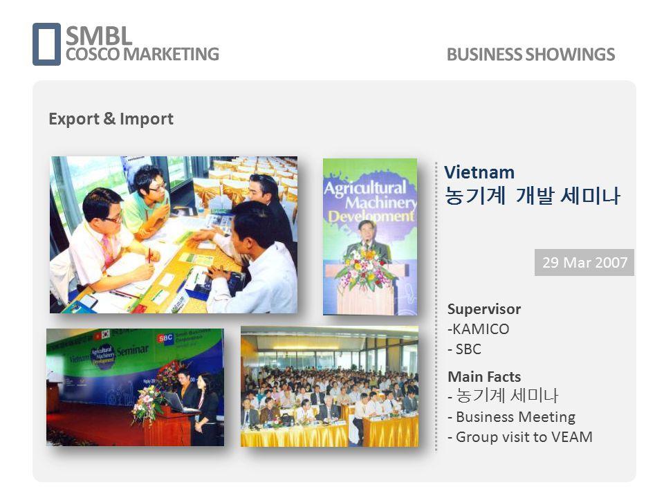 2012 화성시 동남아 시장개척단 SMBL COSCO MARKETING 8 -14 Jul 2012 Supervisor - 화성시청, 중소기업 진흥공단 경기남부 - SMBL Main Facts - Local Marketing - Business Meeting - Seminar Organizing - Premium Research - Industry inspection BUSINESS SHOWINGS Export & Import