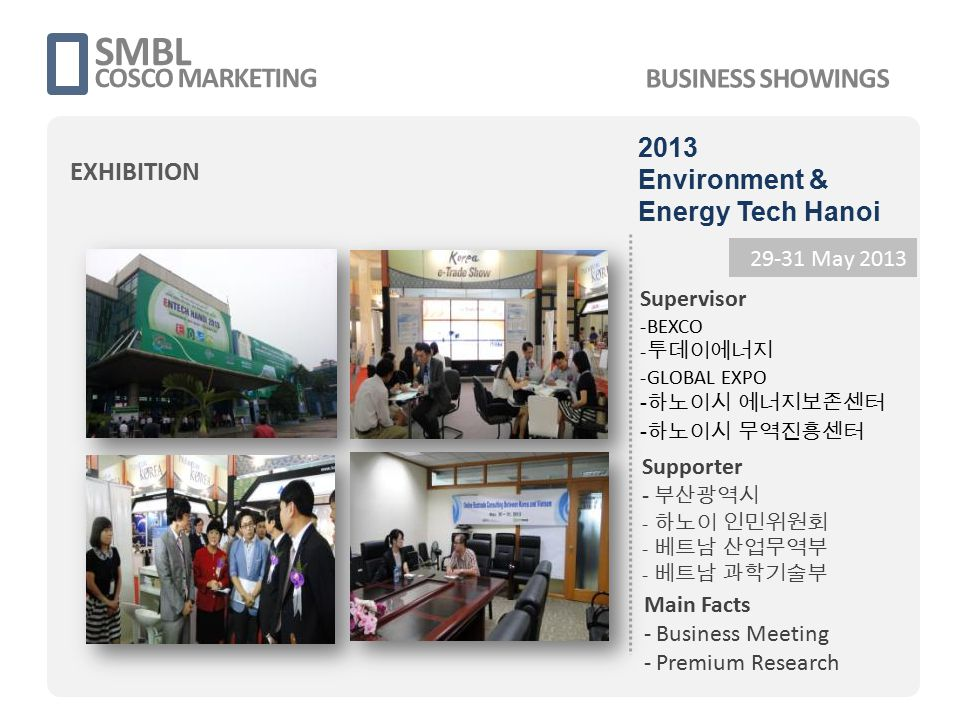 SMBL COSCO MARKETING 29-31 May 2013 Supervisor -BEXCO - 투데이에너지 -GLOBAL EXPO - 하노이시 에너지보존센터 - 하노이시 무역진흥센터 Main Facts - Business Meeting - Premium Resea