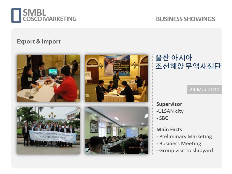 SMBL COSCO MARKETING 9 Dec 2013 Supervisor - 울산시 - 중소기업진흥공단 울산본부 -SMBL Main Facts - Local Marketing - Business Meeting - Seminar Organizing - Premium Research - Industry inspection 2013 Korea Trade Mission from ULSAN City BUSINESS SHOWINGS Export & Import